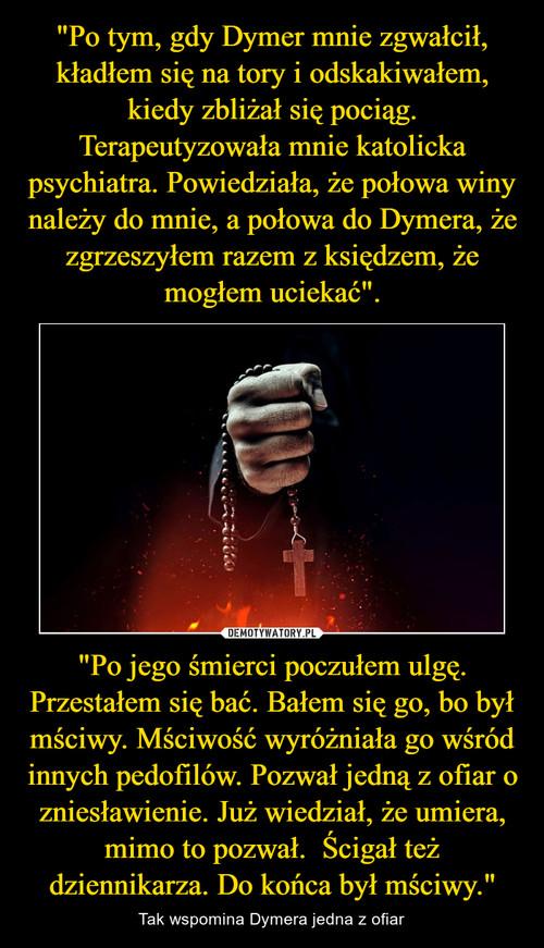 """""""Po tym, gdy Dymer mnie zgwałcił, kładłem się na tory i odskakiwałem, kiedy zbliżał się pociąg. Terapeutyzowała mnie katolicka psychiatra. Powiedziała, że połowa winy należy do mnie, a połowa do Dymera, że zgrzeszyłem razem z księdzem, że mogłem uciekać"""". """"Po jego śmierci poczułem ulgę. Przestałem się bać. Bałem się go, bo był mściwy. Mściwość wyróżniała go wśród innych pedofilów. Pozwał jedną z ofiar o zniesławienie. Już wiedział, że umiera, mimo to pozwał.  Ścigał też dziennikarza. Do końca był mściwy."""""""