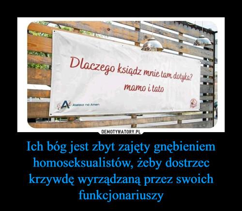Ich bóg jest zbyt zajęty gnębieniem homoseksualistów, żeby dostrzec krzywdę wyrządzaną przez swoich funkcjonariuszy