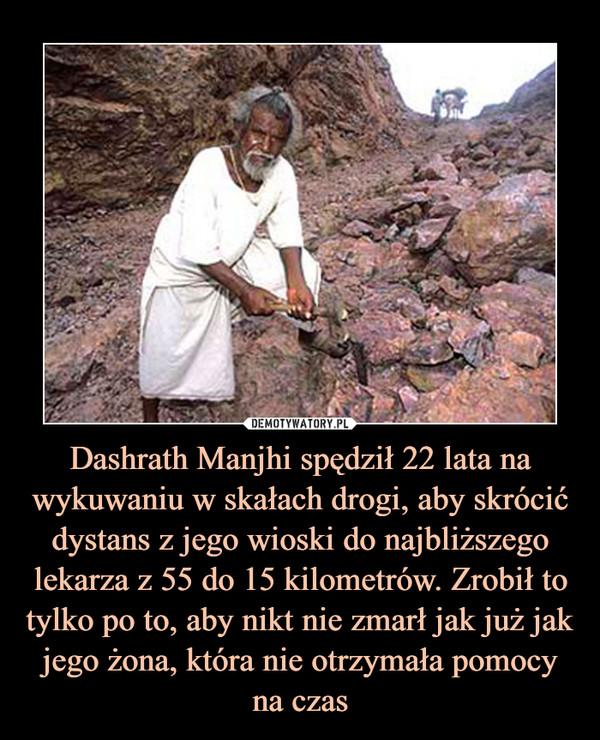 Dashrath Manjhi spędził 22 lata na wykuwaniu w skałach drogi, aby skrócić dystans z jego wioski do najbliższego lekarza z 55 do 15 kilometrów. Zrobił to tylko po to, aby nikt nie zmarł jak już jak jego żona, która nie otrzymała pomocy na czas –