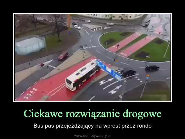 Ciekawe rozwiązanie drogowe – Bus pas przejeżdżający na wprost przez rondo