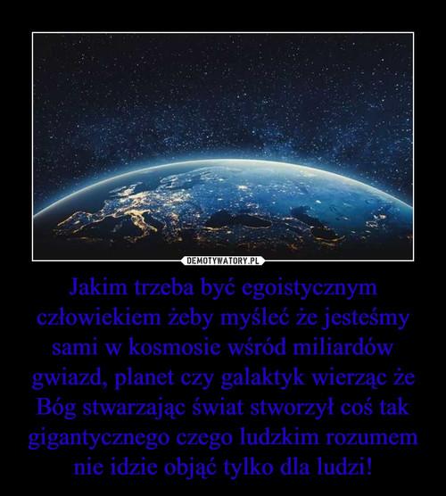 Jakim trzeba być egoistycznym człowiekiem żeby myśleć że jesteśmy sami w kosmosie wśród miliardów gwiazd, planet czy galaktyk wierząc że Bóg stwarzając świat stworzył coś tak gigantycznego czego ludzkim rozumem nie idzie objąć tylko dla ludzi!