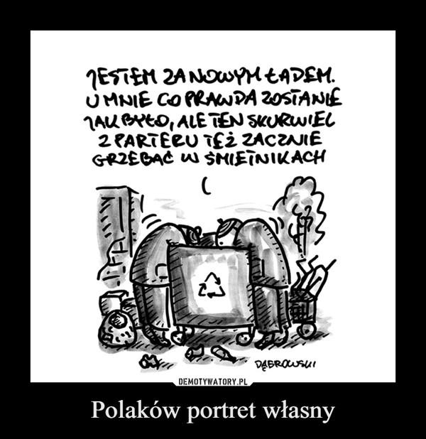 Polaków portret własny –  Jestem za nowym ładem. u mnie co prawda zostanie jak było, ale ten skurwiel z parteru też zacznie grzebać w śmietnikach