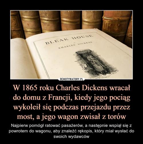 W 1865 roku Charles Dickens wracał do domu z Francji, kiedy jego pociąg wykoleił się podczas przejazdu przez most, a jego wagon zwisał z torów
