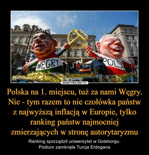 Polska na 1. miejscu, tuż za nami Węgry. Nie - tym razem to nie czołówka państw z najwyższą inflacją w Europie, tylko ranking państw najmocniej zmierzających w stronę autorytaryzmu – Ranking sporządził uniwersytet w Goteborgu.Podium zamknęła Turcja Erdogana