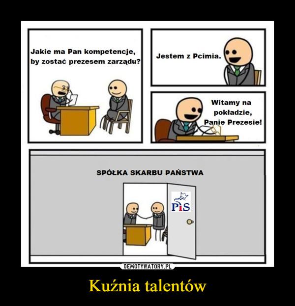Kuźnia talentów –  Jakie ma Pan kompetencje,by zostać prezesem zarządu?Jestem z Pcimia.Witamy napokładzie,Panie Prezesie!SPÓŁKA SKARBU PAŃSTWAPis
