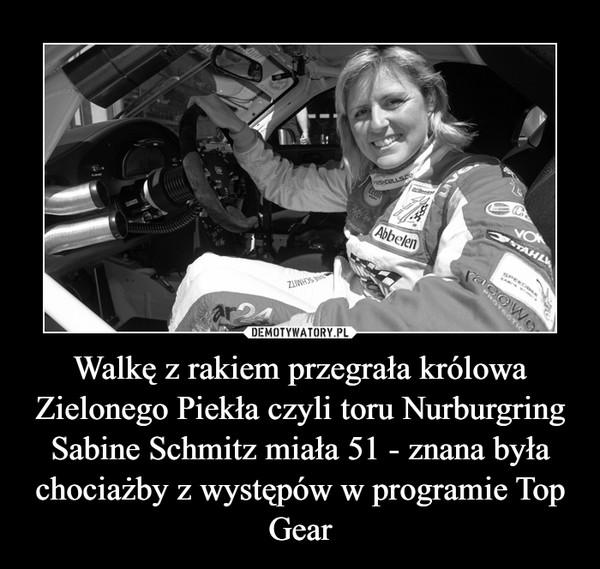 Walkę z rakiem przegrała królowa Zielonego Piekła czyli toru Nurburgring Sabine Schmitz miała 51 - znana była chociażby z występów w programie Top Gear –