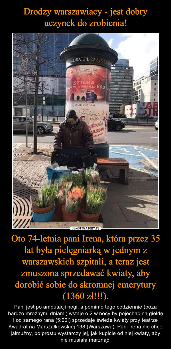 Oto 74-letnia pani Irena, która przez 35 lat była pielęgniarką w jednym z warszawskich szpitali, a teraz jest zmuszona sprzedawać kwiaty, aby dorobić sobie do skromnej emerytury (1360 zł!!!). – Pani jest po amputacji nogi, a pomimo tego codziennie (poza bardzo mroźnymi dniami) wstaje o 2 w nocy by pojechać na giełdę i od samego rana (5:00!) sprzedaje świeże kwiaty przy teatrze Kwadrat na Marszałkowskiej 138 (Warszawa). Pani Irena nie chce jałmużny, po prostu wystarczy jej, jak kupicie od niej kwiaty, aby nie musiała marznąć.