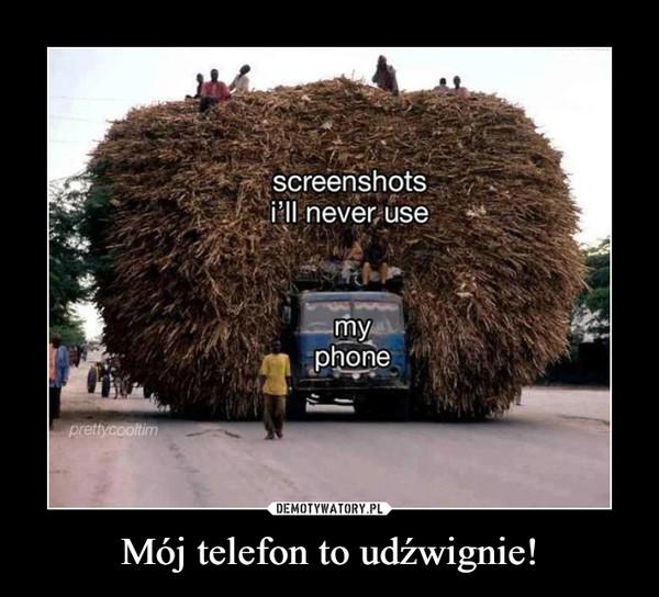 Mój telefon to udźwignie! –