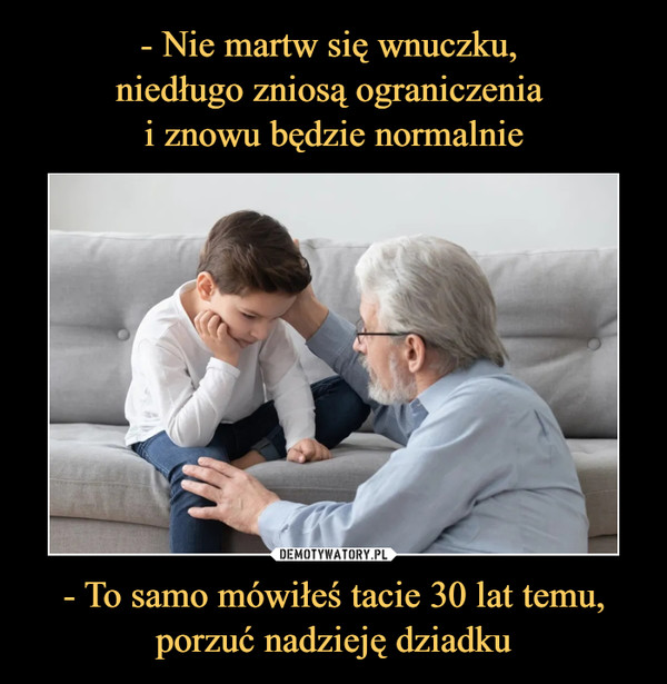 - To samo mówiłeś tacie 30 lat temu, porzuć nadzieję dziadku –