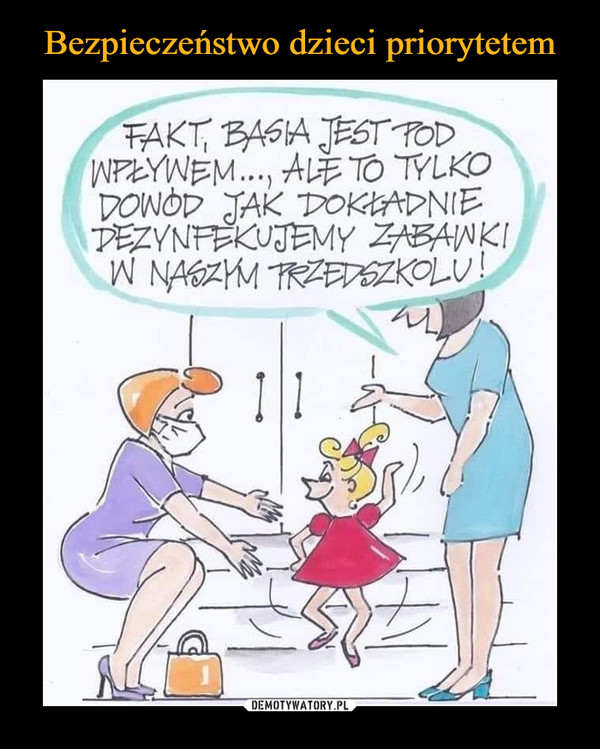 –  Fakt, Basia jest pod wpływem... Ale to tylko dowód jak dokładnie dezynfekujemy zabawki w naszym przedszkolu!