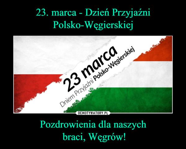 Pozdrowienia dla naszych braci, Węgrów! –