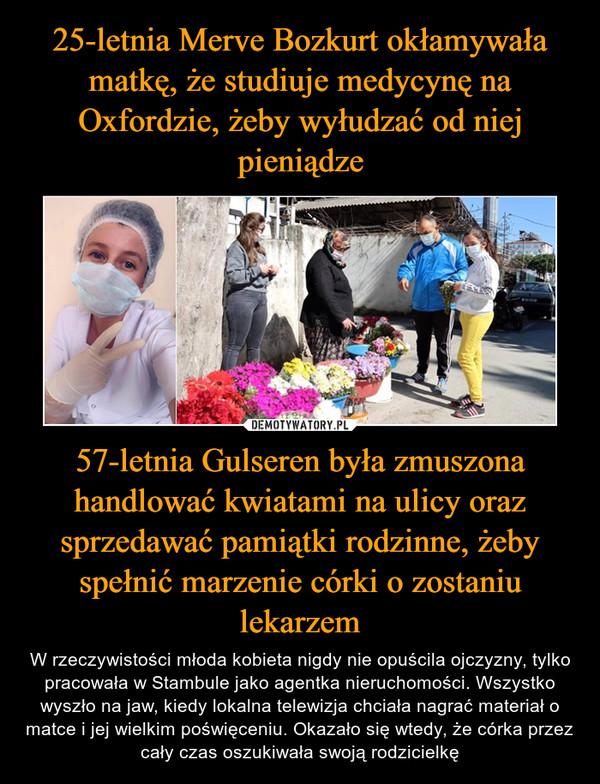 57-letnia Gulseren była zmuszona handlować kwiatami na ulicy oraz sprzedawać pamiątki rodzinne, żeby spełnić marzenie córki o zostaniu lekarzem – W rzeczywistości młoda kobieta nigdy nie opuścila ojczyzny, tylko pracowała w Stambule jako agentka nieruchomości. Wszystko wyszło na jaw, kiedy lokalna telewizja chciała nagrać materiał o matce i jej wielkim poświęceniu. Okazało się wtedy, że córka przez cały czas oszukiwała swoją rodzicielkę