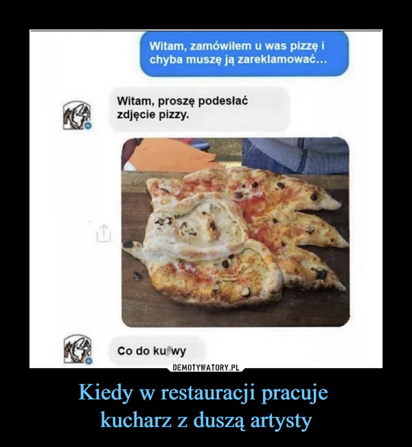 Kiedy w restauracji pracuje kucharz z duszą artysty –  Witam, zamówiłem u was pizzę i chyba muszę ją zareklamować... Witam, proszę podesłać zdjęcie pizzy. Co do krwy