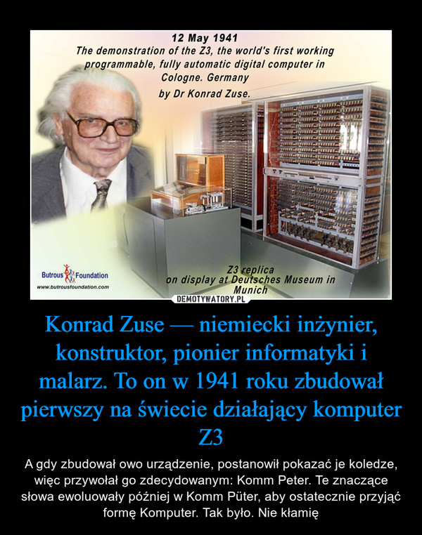 Konrad Zuse — niemiecki inżynier, konstruktor, pionier informatyki i malarz. To on w 1941 roku zbudował pierwszy na świecie działający komputer Z3 – A gdy zbudował owo urządzenie, postanowił pokazać je koledze, więc przywołał go zdecydowanym: Komm Peter. Te znaczące słowa ewoluowały później w Komm Püter, aby ostatecznie przyjąć formę Komputer. Tak było. Nie kłamię
