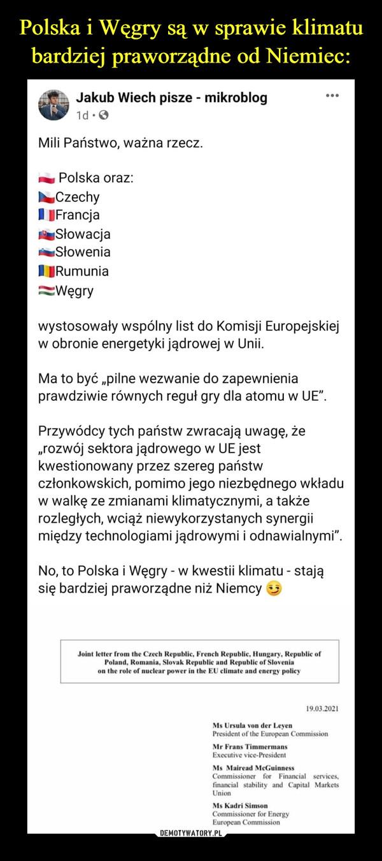 """–  Polska i Węgry są w sprawie klimatubardziej praworządne od Niemiec:A Jakub Wiech pisze - mikroblog1d .OMili Państwo, ważna rzecz.Polska oraz:CzechyJFrancjaSłowacjaSłoweniaTYRumuniaWęgrywystosowały wspólny list do Komisji Europejskiejw obronie energetyki jądrowej w Unii.Ma to być """"pilne wezwanie do zapewnieniaprawdziwie równych reguł gry dla atomu w UE"""".Przywódcy tych państw zwracają uwagę, że""""rozwój sektora jądrowego w UE jestkwestionowany przez szereg państwczłonkowskich, pomimo jego niezbędnego wkładuw walkę ze zmianami klimatycznymi, a takżerozległych, wciąż niewykorzystanych synergiimiędzy technologiami jądrowymi i odnawialnymi"""".No, to Polska i Węgry - w kwestii klimatu - stająsię bardziej praworządne niż NiemcyJoint letter from the Czech Republic, French Republic, Hungary, Republic ofPoland, Romania, Slovak Republic and Republic of Sloveniaon the role of nuclear power in the EU climate and energy policy19.03.2021Ms Ursula von der LeyenPresident of the European CommissionMr Frans TimmermansExecutive vice-PresidentMs Mairead MeGuinnessCommissioner for Financial services,financial stability and Capital MarketsUnionMs Kadri SimsonCommissioner for EnergyEuropean CommissionDEMOTYWATORY.PL"""