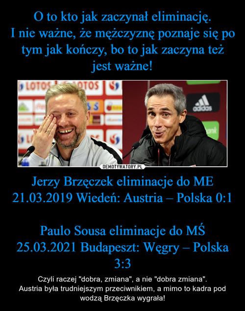 O to kto jak zaczynał eliminację. I nie ważne, że mężczyznę poznaje się po tym jak kończy, bo to jak zaczyna też jest ważne! Jerzy Brzęczek eliminacje do ME 21.03.2019 Wiedeń: Austria – Polska 0:1  Paulo Sousa eliminacje do MŚ 25.03.2021 Budapeszt: Węgry – Polska 3:3