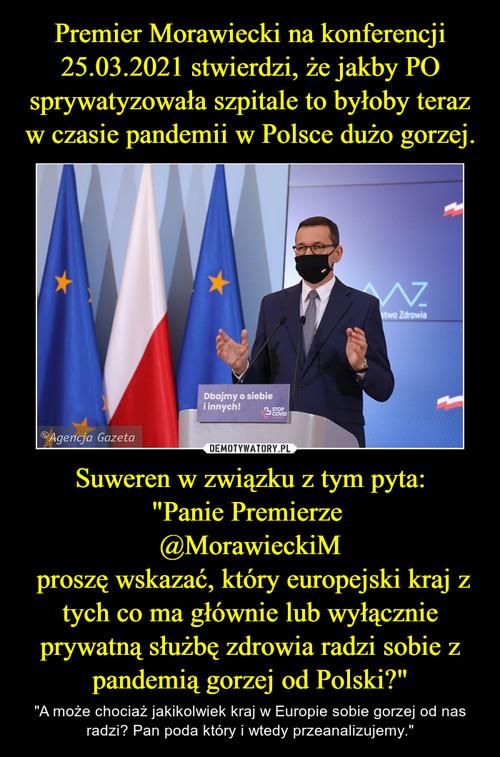 """Premier Morawiecki na konferencji 25.03.2021 stwierdzi, że jakby PO sprywatyzowała szpitale to byłoby teraz w czasie pandemii w Polsce dużo gorzej. Suweren w związku z tym pyta: """"Panie Premierze  @MorawieckiM  proszę wskazać, który europejski kraj z tych co ma głównie lub wyłącznie prywatną służbę zdrowia radzi sobie z pandemią gorzej od Polski?"""""""