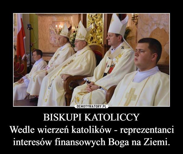 BISKUPI KATOLICCYWedle wierzeń katolików - reprezentanciinteresów finansowych Boga na Ziemi. –