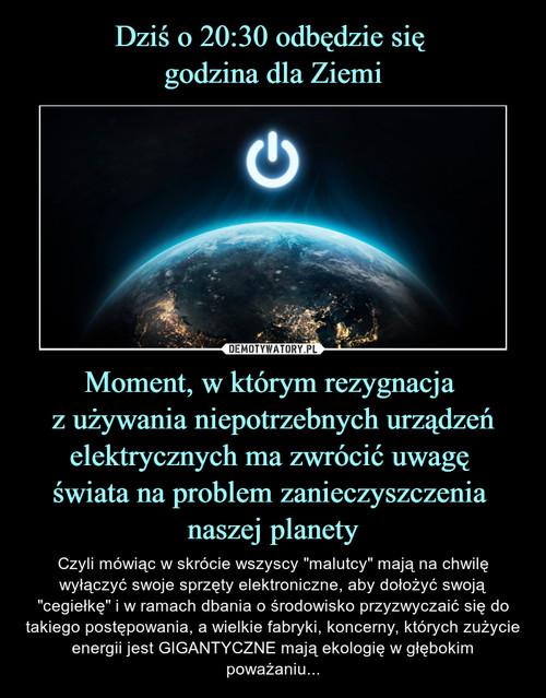 Dziś o 20:30 odbędzie się  godzina dla Ziemi Moment, w którym rezygnacja  z używania niepotrzebnych urządzeń elektrycznych ma zwrócić uwagę  świata na problem zanieczyszczenia  naszej planety