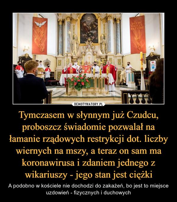 Tymczasem w słynnym już Czudcu, proboszcz świadomie pozwalał na łamanie rządowych restrykcji dot. liczby wiernych na mszy, a teraz on sam ma koronawirusa i zdaniem jednego z wikariuszy - jego stan jest ciężki – A podobno w kościele nie dochodzi do zakażeń, bo jest to miejsce uzdowień - fizycznych i duchowych