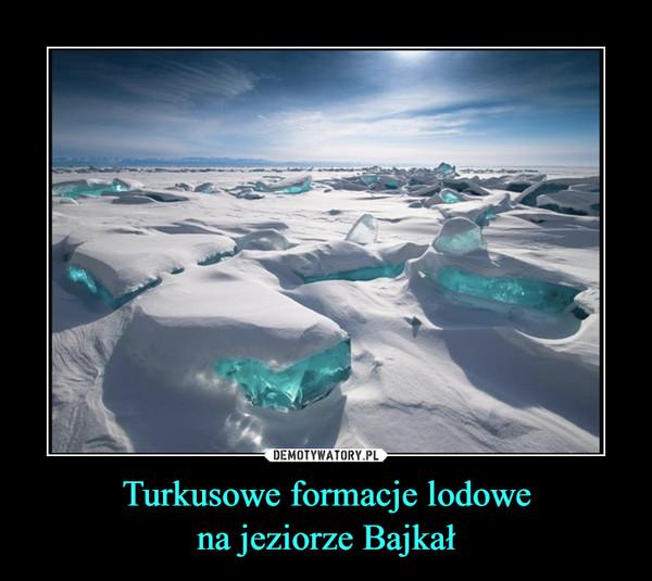 Turkusowe formacje lodowena jeziorze Bajkał –