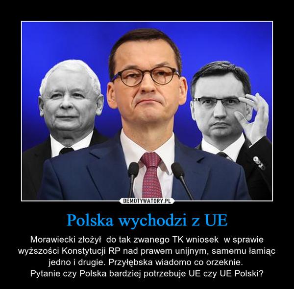 Polska wychodzi z UE – Morawiecki złożył  do tak zwanego TK wniosek  w sprawie wyższości Konstytucji RP nad prawem unijnym, samemu łamiąc jedno i drugie. Przyłębska wiadomo co orzeknie. Pytanie czy Polska bardziej potrzebuje UE czy UE Polski?
