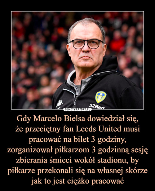 Gdy Marcelo Bielsa dowiedział się, że przeciętny fan Leeds United musi pracować na bilet 3 godziny, zorganizował piłkarzom 3 godzinną sesję zbierania śmieci wokół stadionu, by piłkarze przekonali się na własnej skórze jak to jest ciężko pracować