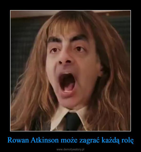 Rowan Atkinson może zagrać każdą rolę –
