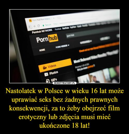 Nastolatek w Polsce w wieku 16 lat może  uprawiać seks bez żadnych prawnych konsekwencji, za to żeby obejrzeć film erotyczny lub zdjęcia musi mieć ukończone 18 lat!