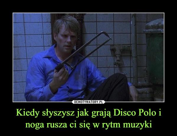 Kiedy słyszysz jak grają Disco Polo i noga rusza ci się w rytm muzyki –