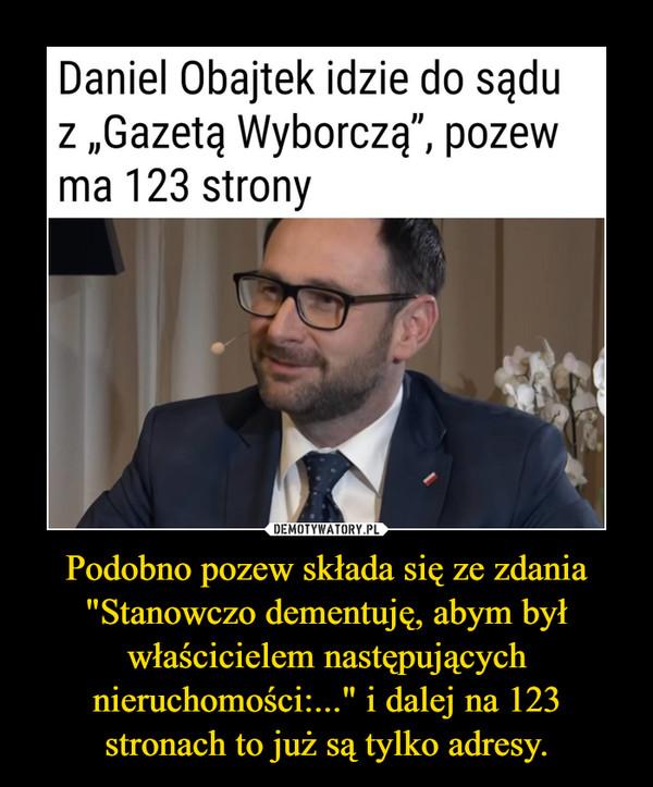 """Podobno pozew składa się ze zdania """"Stanowczo dementuję, abym był właścicielem następujących nieruchomości:..."""" i dalej na 123 stronach to już są tylko adresy. –  Daniel Obajtek idzie do sądu z """"Gazetą Wyborczą"""",pozew ma 123 stronyPrezes Orlenu Daniel Obajtek skierował pozew przeciw """"Gazecie Wyborczej"""" (Agora) dotyczący seriiartykułów o jego majątku i sprawie karnej z czasów, gdy był wójtem Pcimia. Pozew liczy 123 strony.Daniel Obajtek, prezes Orlenu, fot. screen z youtube'a"""