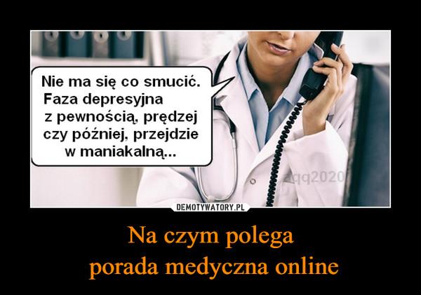 Na czym polega porada medyczna online –  Nie ma się co smucić Faza depresyjna z pewnością, prędzej czy później, przejdzie w maniakalną...