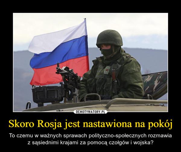 Skoro Rosja jest nastawiona na pokój – To czemu w ważnych sprawach polityczno-społecznych rozmawia z sąsiednimi krajami za pomocą czołgów i wojska?