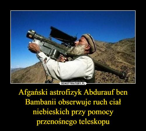 Afgański astrofizyk Abdurauf ben Bambanii obserwuje ruch ciał niebieskich przy pomocy przenośnego teleskopu