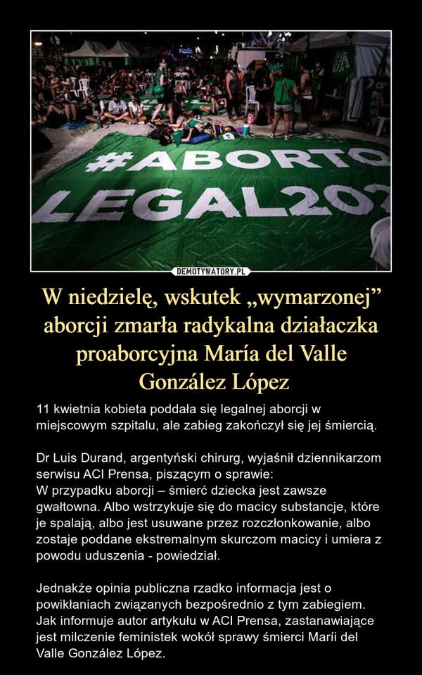 """W niedzielę, wskutek """"wymarzonej"""" aborcji zmarła radykalna działaczka proaborcyjna María del Valle González López – 11 kwietnia kobieta poddała się legalnej aborcji w miejscowym szpitalu, ale zabieg zakończył się jej śmiercią. Dr Luis Durand, argentyński chirurg, wyjaśnił dziennikarzom serwisu ACI Prensa, piszącym o sprawie: W przypadku aborcji – śmierć dziecka jest zawsze gwałtowna. Albo wstrzykuje się do macicy substancje, które je spalają, albo jest usuwane przez rozczłonkowanie, albo zostaje poddane ekstremalnym skurczom macicy i umiera z powodu uduszenia - powiedział. Jednakże opinia publiczna rzadko informacja jest o powikłaniach związanych bezpośrednio z tym zabiegiem. Jak informuje autor artykułu w ACI Prensa, zastanawiające jest milczenie feministek wokół sprawy śmierci Maríi del Valle González López."""