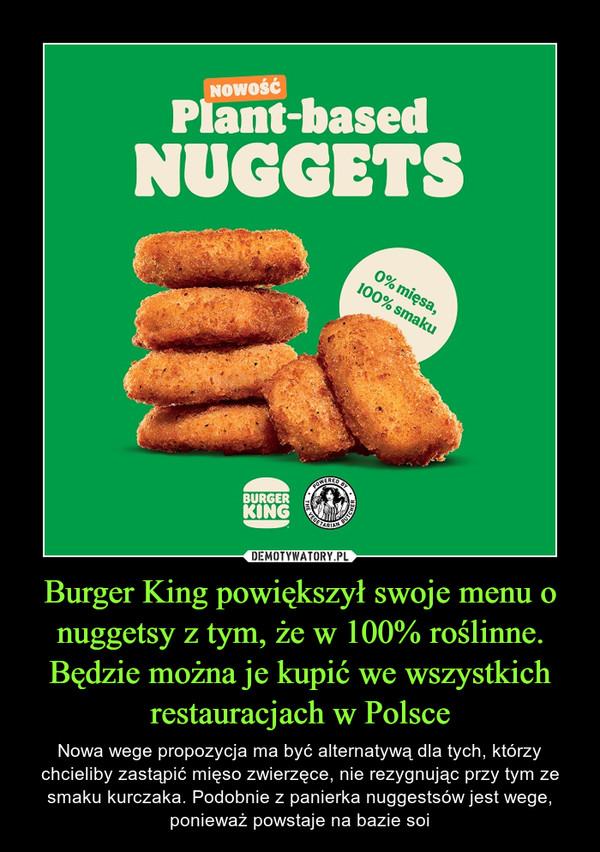Burger King powiększył swoje menu o nuggetsy z tym, że w 100% roślinne. Będzie można je kupić we wszystkich restauracjach w Polsce – Nowa wege propozycja ma być alternatywą dla tych, którzy chcieliby zastąpić mięso zwierzęce, nie rezygnując przy tym ze smaku kurczaka. Podobnie z panierka nuggestsów jest wege, ponieważ powstaje na bazie soi