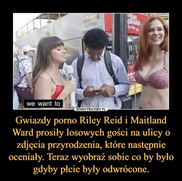 Gwiazdy porno Riley Reid i Maitland Ward prosiły losowych gości na ulicy o zdjęcia przyrodzenia, które następnie oceniały. Teraz wyobraź sobie co by było gdyby płcie były odwrócone. –