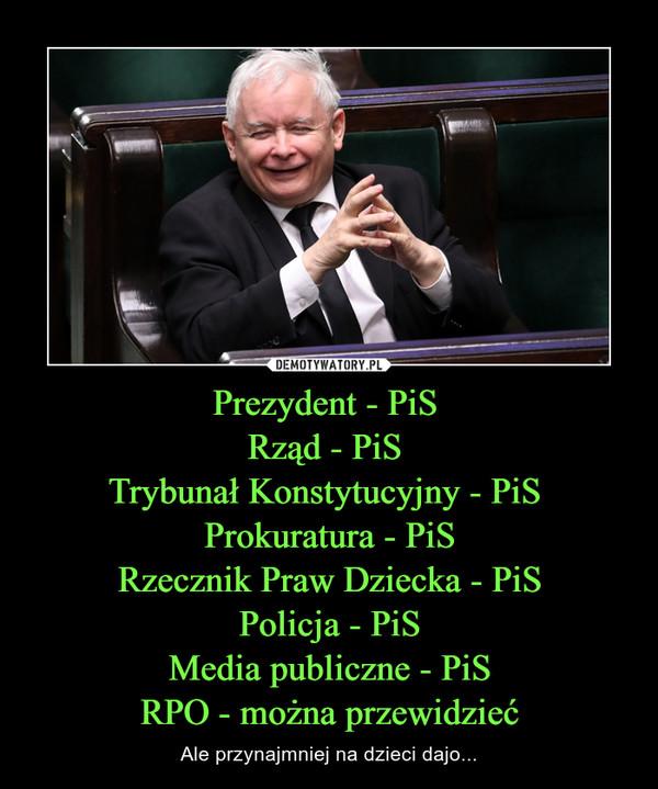 Prezydent - PiS Rząd - PiS Trybunał Konstytucyjny - PiS Prokuratura - PiSRzecznik Praw Dziecka - PiSPolicja - PiSMedia publiczne - PiSRPO - można przewidzieć – Ale przynajmniej na dzieci dajo...
