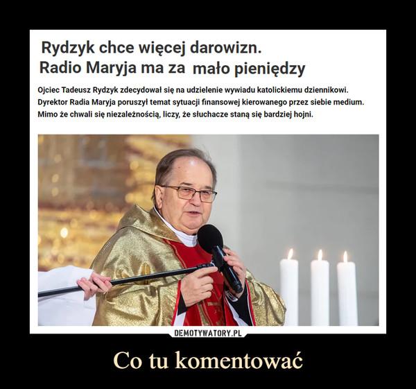 Co tu komentować –  Rydzyk chce więcej darowizn.Radio Maryja ma za mało pieniędzyOjciec Tadeusz Rydzyk zdecydował się na udzielenie wywiadu katolickiemu dziennikowi.Dyrektor Radia Maryja poruszył temat sytuacji finansowej kierowanego przez siebie medium.Mimo że chwali się niezależnością, liczy, że słuchacze staną się bardziej hojni.