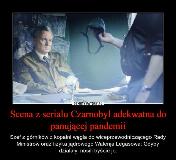 Scena z serialu Czarnobyl adekwatna do panującej pandemii – Szef z górników z kopalni węgla do wiceprzewodniczącego Rady Ministrów oraz fizyka jądrowego Walerija Legasowa: Gdyby działały, nosili byście je.