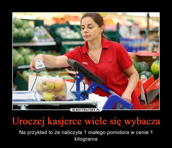 Uroczej kasjerce wiele się wybacza – Na przykład to że naliczyła 1 małego pomidora w cenie 1 kilograma