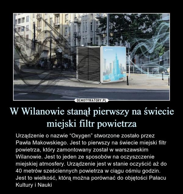 """W Wilanowie stanął pierwszy na świecie miejski filtr powietrza – Urządzenie o nazwie """"Oxygen"""" stworzone zostało przez Pawła Makowskiego. Jest to pierwszy na świecie miejski filtr powietrza, który zamontowany został w warszawskim Wilanowie. Jest to jeden ze sposobów na oczyszczenie miejskiej atmosfery. Urządzenie jest w stanie oczyścić aż do 40 metrów sześciennych powietrza w ciągu ośmiu godzin. Jest to wielkość, którą można porównać do objętości Pałacu Kultury i Nauki"""