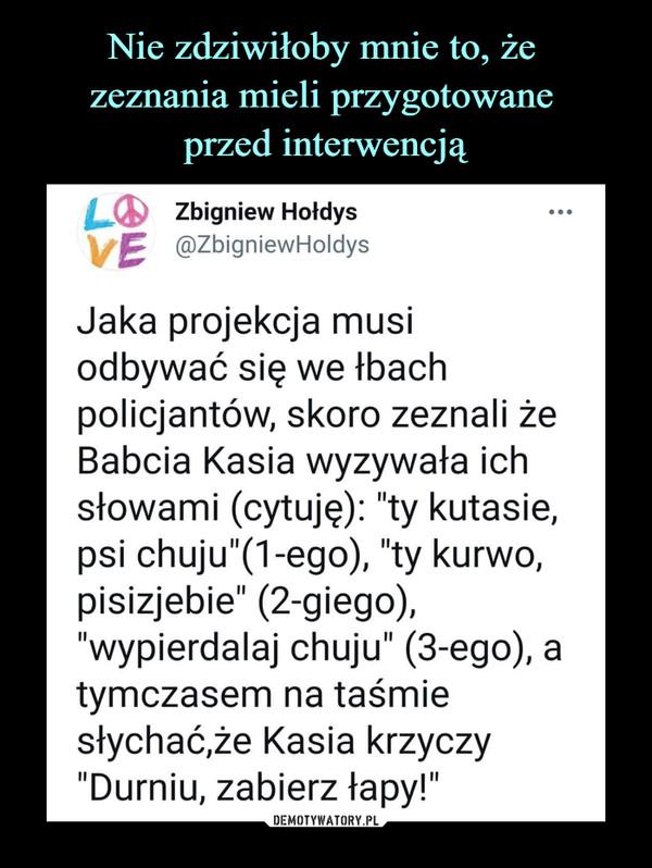 """–  Zbigniew Hołdys\f£ @ZbigniewHoldysJaka projekcja musiodbywać się we łbachpolicjantów, skoro zeznali żeBabcia Kasia wyzywała ichsłowami (cytuję): """"ty kutasie,psi chuju""""(1-ego), """"ty kurwo,pisizjebie"""" (2-giego),""""wypierdalaj chuju"""" (3-ego), atymczasem na taśmiesłychać,że Kasia krzyczy""""Durniu, zabierz łapy!"""""""
