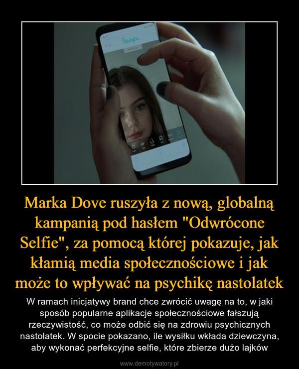 """Marka Dove ruszyła z nową, globalną kampanią pod hasłem """"Odwrócone Selfie"""", za pomocą której pokazuje, jak kłamią media społecznościowe i jak może to wpływać na psychikę nastolatek – W ramach inicjatywy brand chce zwrócić uwagę na to, w jaki sposób popularne aplikacje społecznościowe fałszują rzeczywistość, co może odbić się na zdrowiu psychicznych nastolatek. W spocie pokazano, ile wysiłku wkłada dziewczyna, aby wykonać perfekcyjne selfie, które zbierze dużo lajków"""