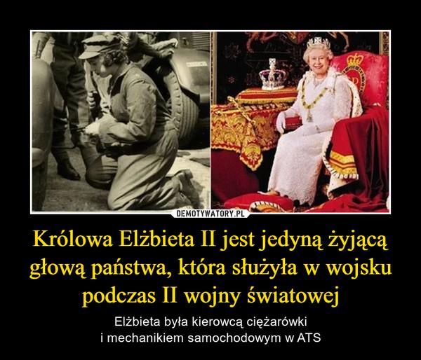 Królowa Elżbieta II jest jedyną żyjącą głową państwa, która służyła w wojsku podczas II wojny światowej – Elżbieta była kierowcą ciężarówkii mechanikiem samochodowym w ATS