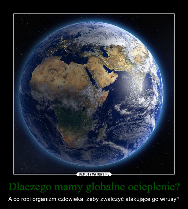 Dlaczego mamy globalne ocieplenie? – A co robi organizm człowieka, żeby zwalczyć atakujące go wirusy?