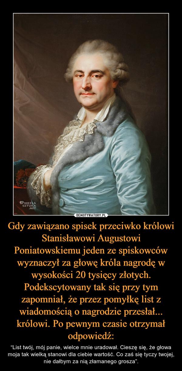 """Gdy zawiązano spisek przeciwko królowi Stanisławowi Augustowi Poniatowskiemu jeden ze spiskowców wyznaczył za głowę króla nagrodę w wysokości 20 tysięcy złotych. Podekscytowany tak się przy tym zapomniał, że przez pomyłkę list z wiadomością o nagrodzie przesłał... królowi. Po pewnym czasie otrzymał odpowiedź: – """"List twój, mój panie, wielce mnie uradował. Cieszę się, że głowa moja tak wielką stanowi dla ciebie wartość. Co zaś się tyczy twojej, nie dałbym za nią złamanego grosza""""."""