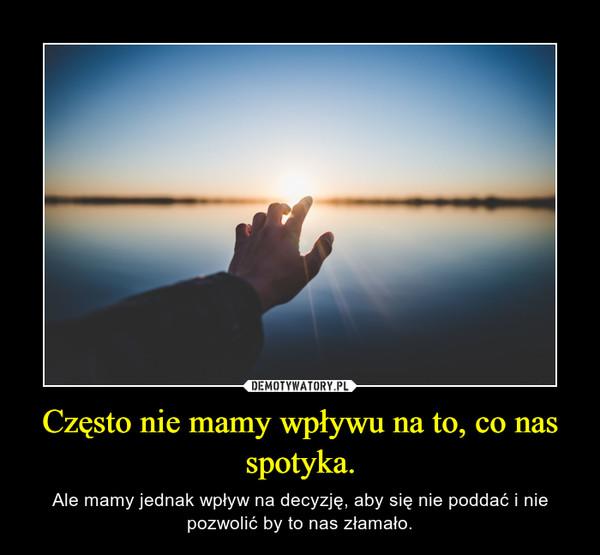 Często nie mamy wpływu na to, co nas spotyka. – Ale mamy jednak wpływ na decyzję, aby się nie poddać i nie pozwolić by to nas złamało.