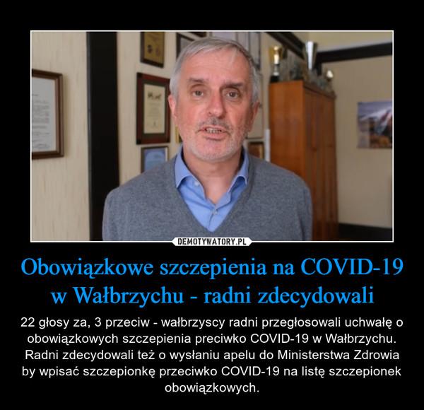 Obowiązkowe szczepienia na COVID-19 w Wałbrzychu - radni zdecydowali – 22 głosy za, 3 przeciw - wałbrzyscy radni przegłosowali uchwałę o obowiązkowych szczepienia preciwko COVID-19 w Wałbrzychu. Radni zdecydowali też o wysłaniu apelu do Ministerstwa Zdrowia by wpisać szczepionkę przeciwko COVID-19 na listę szczepionek obowiązkowych.