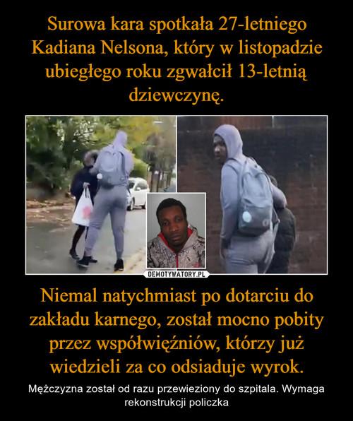 Surowa kara spotkała 27-letniego Kadiana Nelsona, który w listopadzie ubiegłego roku zgwałcił 13-letnią dziewczynę. Niemal natychmiast po dotarciu do zakładu karnego, został mocno pobity przez współwięźniów, którzy już wiedzieli za co odsiaduje wyrok.